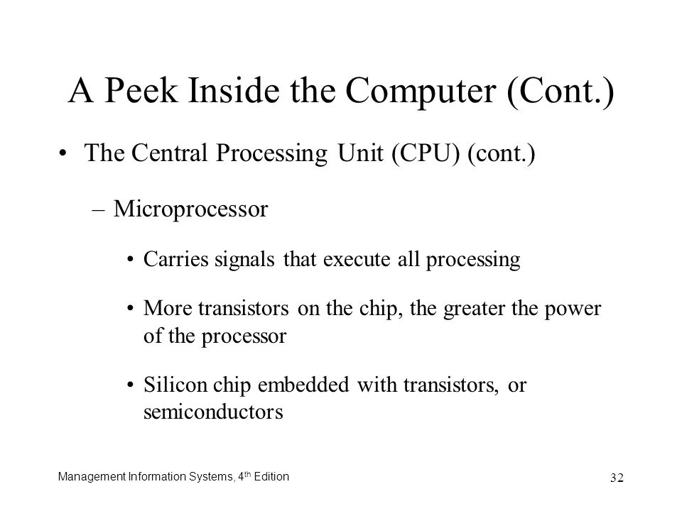 Management Information Systems, 4 th Edition 32 A Peek Inside the Computer (Cont.) The Central Processing Unit (CPU) (cont.) –Microprocessor Carries s