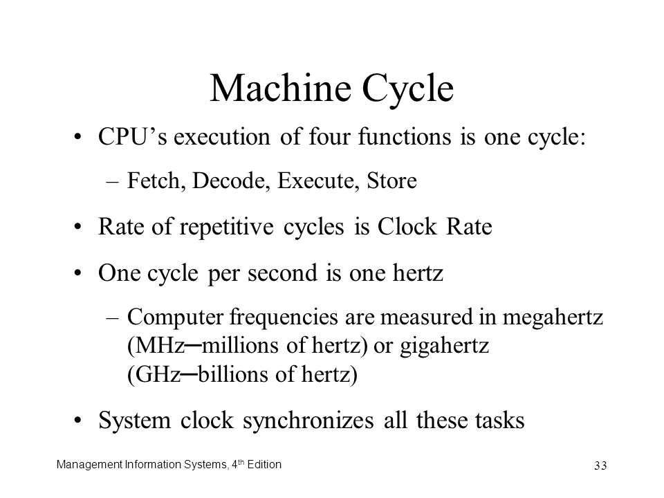 Management Information Systems, 4 th Edition 33 Machine Cycle CPUs execution of four functions is one cycle: –Fetch, Decode, Execute, Store Rate of re