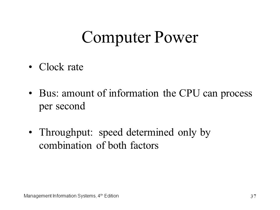 Management Information Systems, 4 th Edition 37 Computer Power Clock rate Bus: amount of information the CPU can process per second Throughput: speed