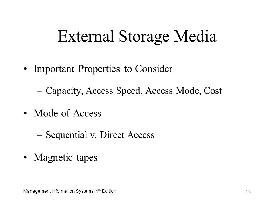 Management Information Systems, 4 th Edition 42 External Storage Media Important Properties to Consider –Capacity, Access Speed, Access Mode, Cost Mod