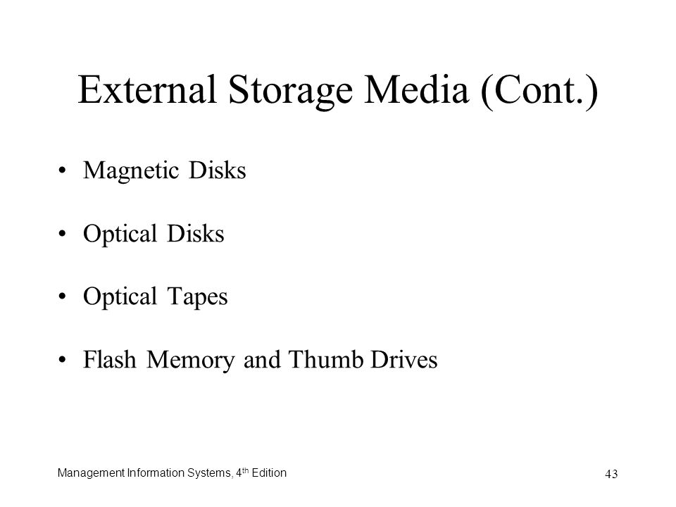 Management Information Systems, 4 th Edition 43 External Storage Media (Cont.) Magnetic Disks Optical Disks Optical Tapes Flash Memory and Thumb Drive