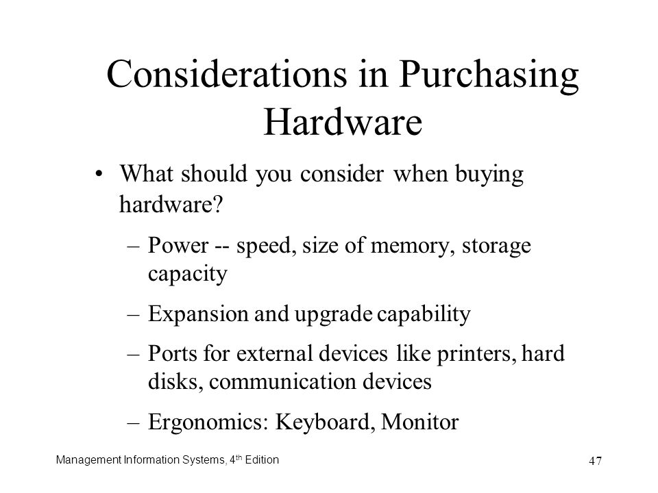 Management Information Systems, 4 th Edition 47 Considerations in Purchasing Hardware What should you consider when buying hardware? –Power -- speed,