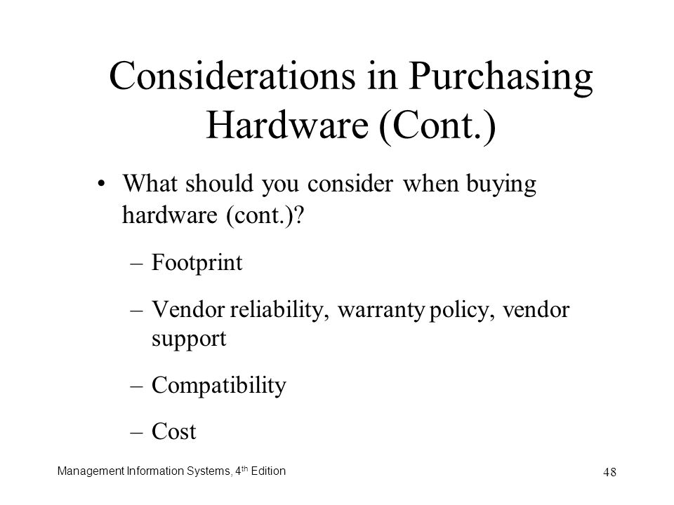 Management Information Systems, 4 th Edition 48 Considerations in Purchasing Hardware (Cont.) What should you consider when buying hardware (cont.)? –