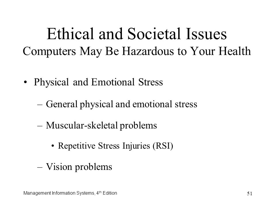 Management Information Systems, 4 th Edition 51 Ethical and Societal Issues Computers May Be Hazardous to Your Health Physical and Emotional Stress –G