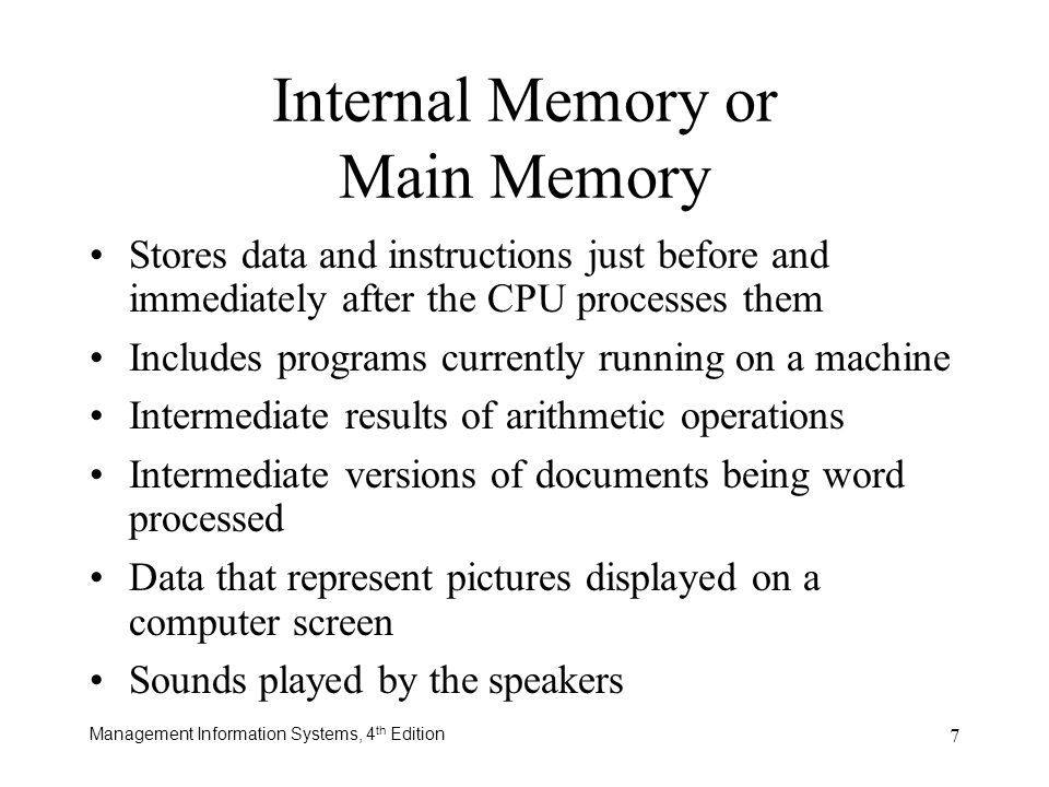 Management Information Systems, 4 th Edition 7 Stores data and instructions just before and immediately after the CPU processes them Includes programs