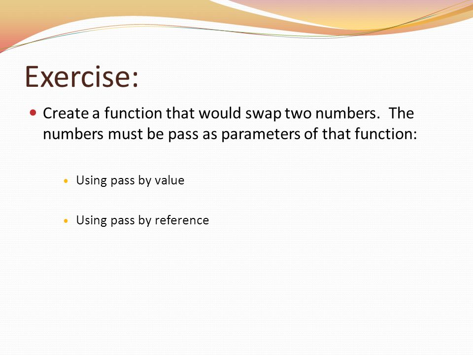 Exercise: Create a function that would swap two numbers. The numbers must be pass as parameters of that function: Using pass by value Using pass by re