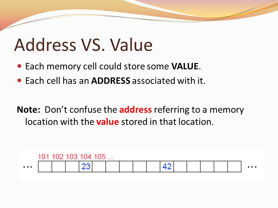 Address VS. Value Each memory cell could store some VALUE. Each cell has an ADDRESS associated with it. Note: Dont confuse the address referring to a