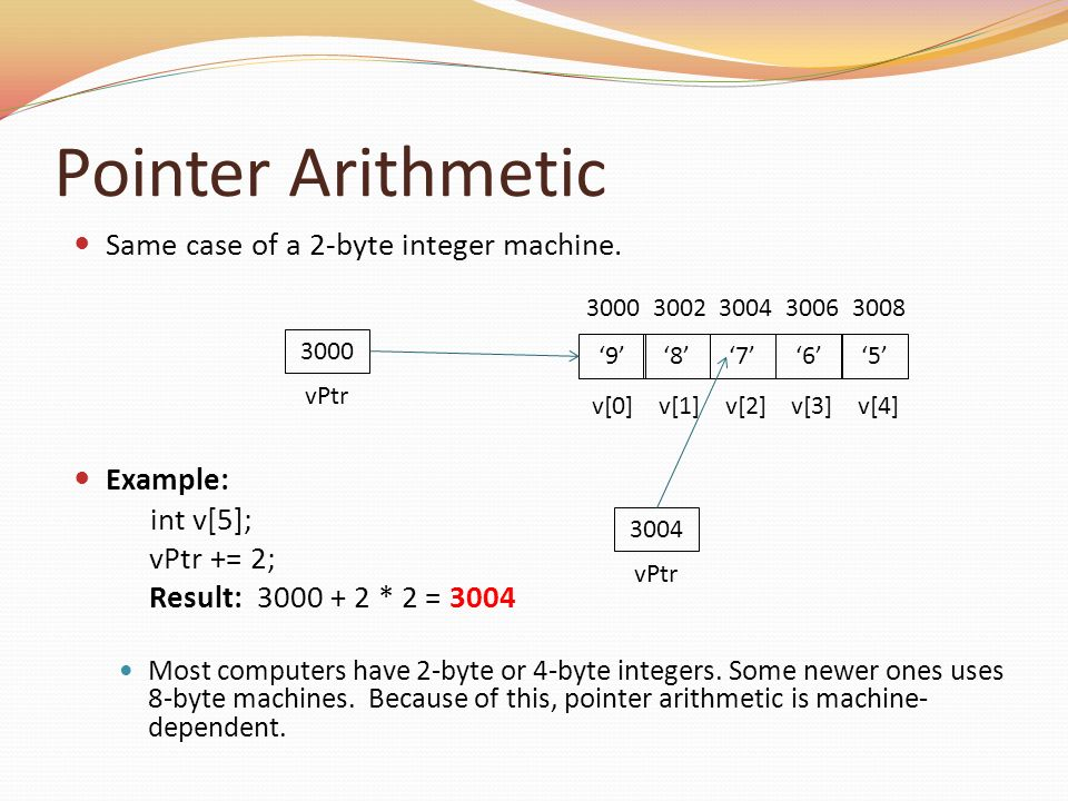 Pointer Arithmetic Same case of a 2-byte integer machine. Example: int v[5]; vPtr += 2; Result: 3000 + 2 * 2 = 3004 Most computers have 2-byte or 4-by