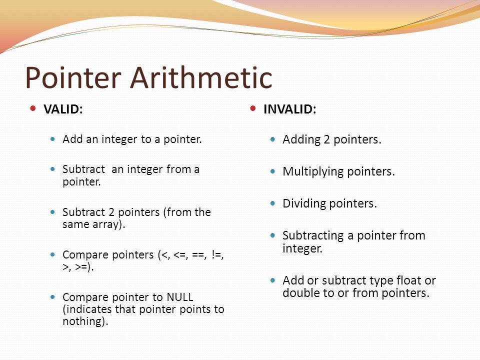 Pointer Arithmetic VALID: Add an integer to a pointer. Subtract an integer from a pointer. Subtract 2 pointers (from the same array). Compare pointers