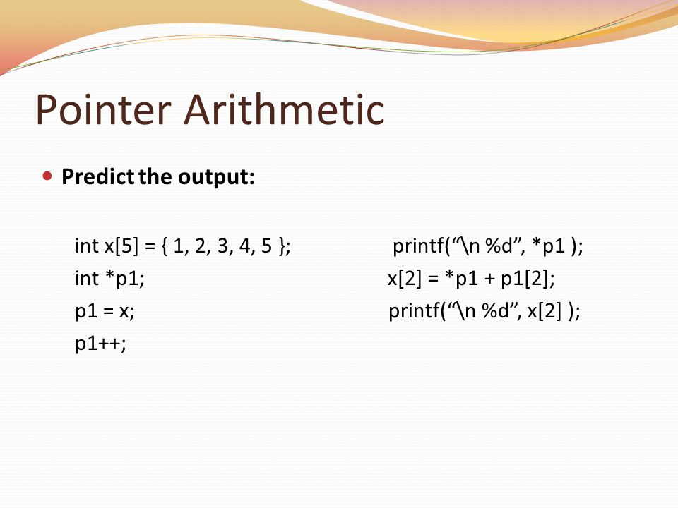 Pointer Arithmetic Predict the output: int x[5] = { 1, 2, 3, 4, 5 }; printf(\n %d, *p1 ); int *p1; x[2] = *p1 + p1[2]; p1 = x; printf(\n %d, x[2] ); p