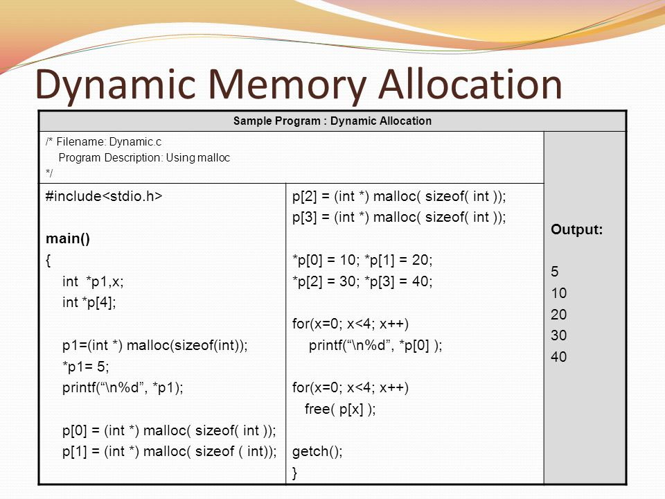 Dynamic Memory Allocation Sample Program : Dynamic Allocation /* Filename: Dynamic.c Program Description: Using malloc */ Output: 5 10 20 30 40 #inclu