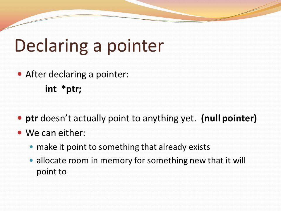 Declaring a pointer After declaring a pointer: int *ptr; ptr doesnt actually point to anything yet. (null pointer) We can either: make it point to som