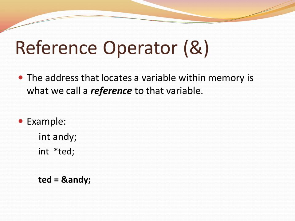 Reference Operator (&) The address that locates a variable within memory is what we call a reference to that variable. Example: int andy; int *ted; te