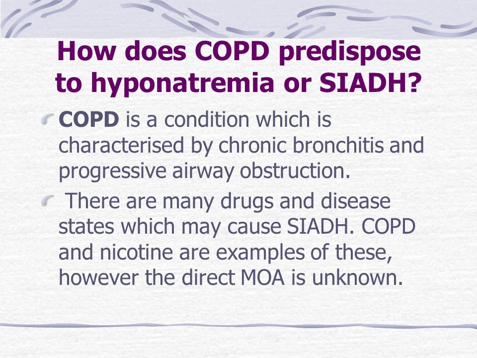 How does COPD predispose to hyponatremia or SIADH? COPD is a condition which is characterised by chronic bronchitis and progressive airway obstruction