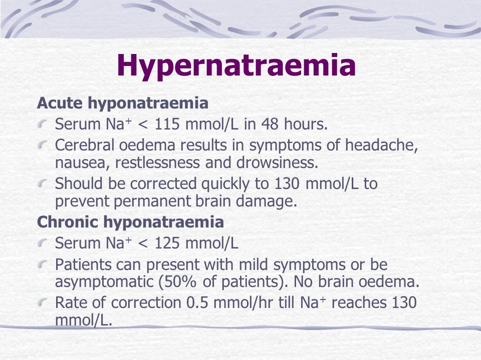 Hypernatraemia Acute hyponatraemia Serum Na + < 115 mmol/L in 48 hours. Cerebral oedema results in symptoms of headache, nausea, restlessness and drow