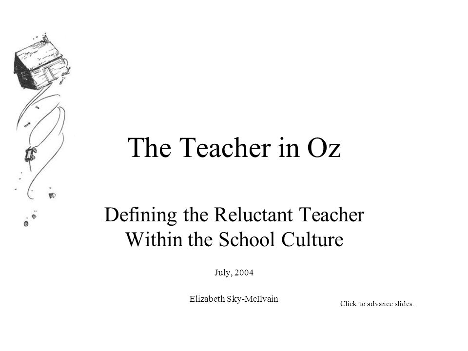 The Teacher in Oz Defining the Reluctant Teacher Within the School Culture July, 2004 Elizabeth Sky-McIlvain Click to advance slides.