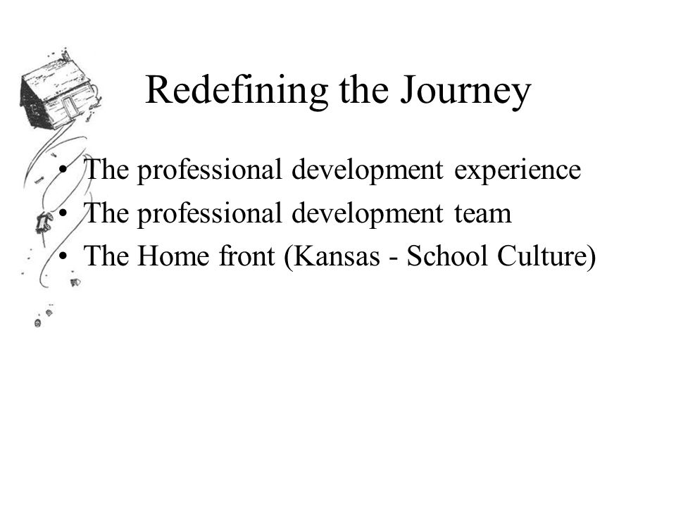 Redefining the Journey The professional development experience The professional development team The Home front (Kansas - School Culture)