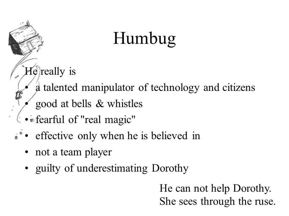 Humbug He really is a talented manipulator of technology and citizens good at bells & whistles fearful of real magic effective only when he is believed in not a team player guilty of underestimating Dorothy He can not help Dorothy.