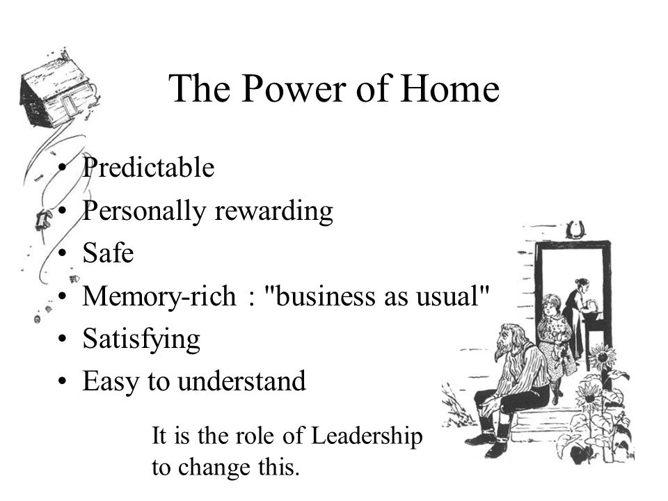 The Power of Home Predictable Personally rewarding Safe Memory-rich : business as usual Satisfying Easy to understand It is the role of Leadership to change this.