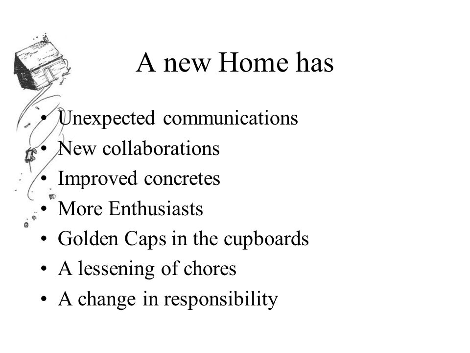A new Home has Unexpected communications New collaborations Improved concretes More Enthusiasts Golden Caps in the cupboards A lessening of chores A change in responsibility