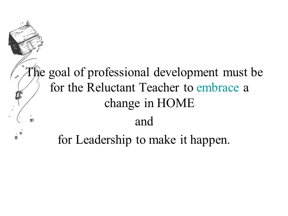 The goal of professional development must be for the Reluctant Teacher to embrace a change in HOME and for Leadership to make it happen.
