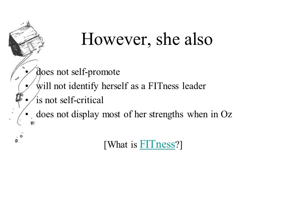 However, she also does not self-promote will not identify herself as a FITness leader is not self-critical does not display most of her strengths when in Oz [What is FITness ] FITness