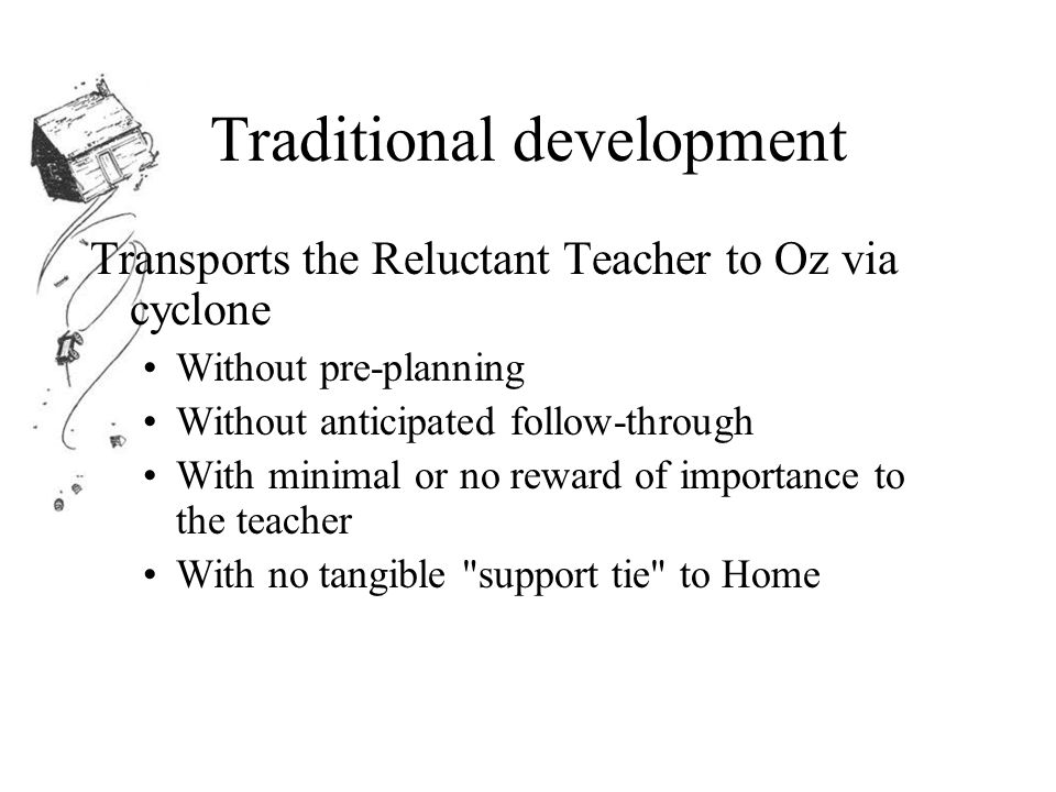 Traditional development Transports the Reluctant Teacher to Oz via cyclone Without pre-planning Without anticipated follow-through With minimal or no reward of importance to the teacher With no tangible support tie to Home