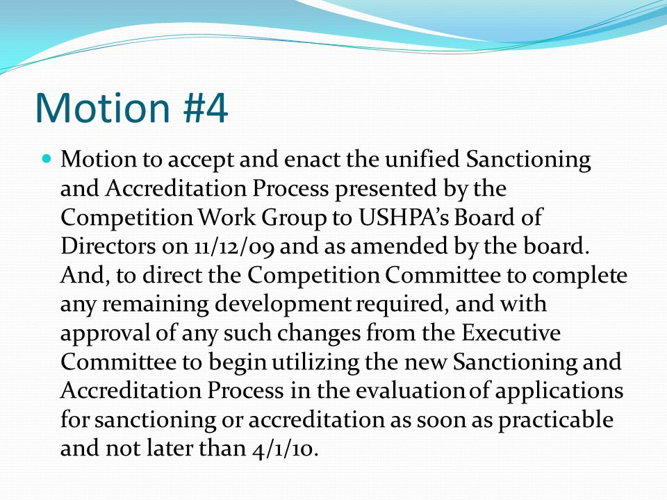 Motion #4 Motion to accept and enact the unified Sanctioning and Accreditation Process presented by the Competition Work Group to USHPAs Board of Directors on 11/12/09 and as amended by the board.