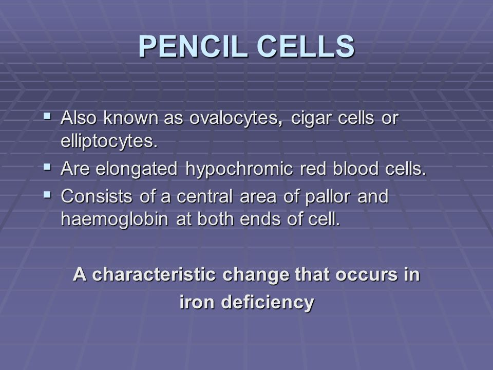PENCIL CELLS Also known as ovalocytes, cigar cells or elliptocytes. Also known as ovalocytes, cigar cells or elliptocytes. Are elongated hypochromic r
