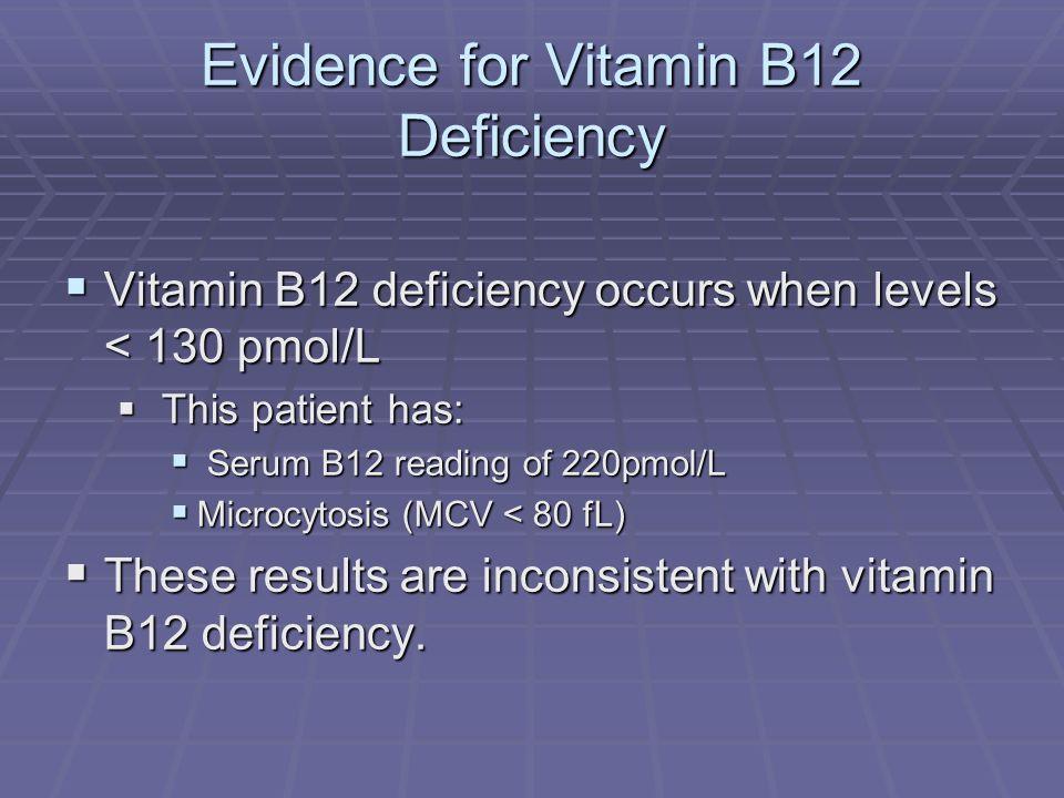 Evidence for Vitamin B12 Deficiency Vitamin B12 deficiency occurs when levels < 130 pmol/L Vitamin B12 deficiency occurs when levels < 130 pmol/L This