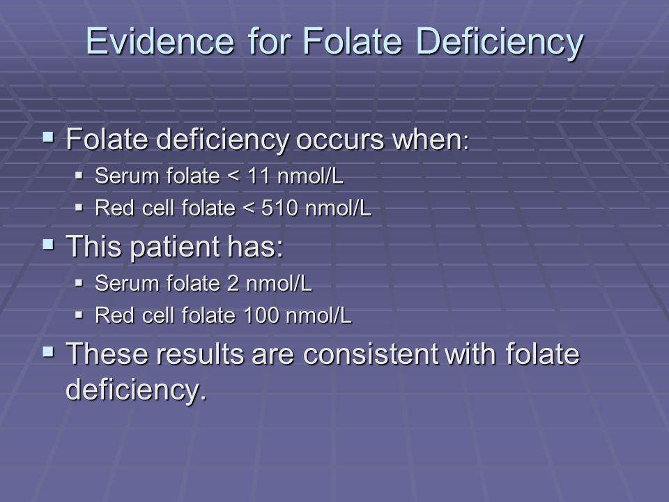 Evidence for Folate Deficiency Folate deficiency occurs when : Folate deficiency occurs when : Serum folate < 11 nmol/L Serum folate < 11 nmol/L Red c
