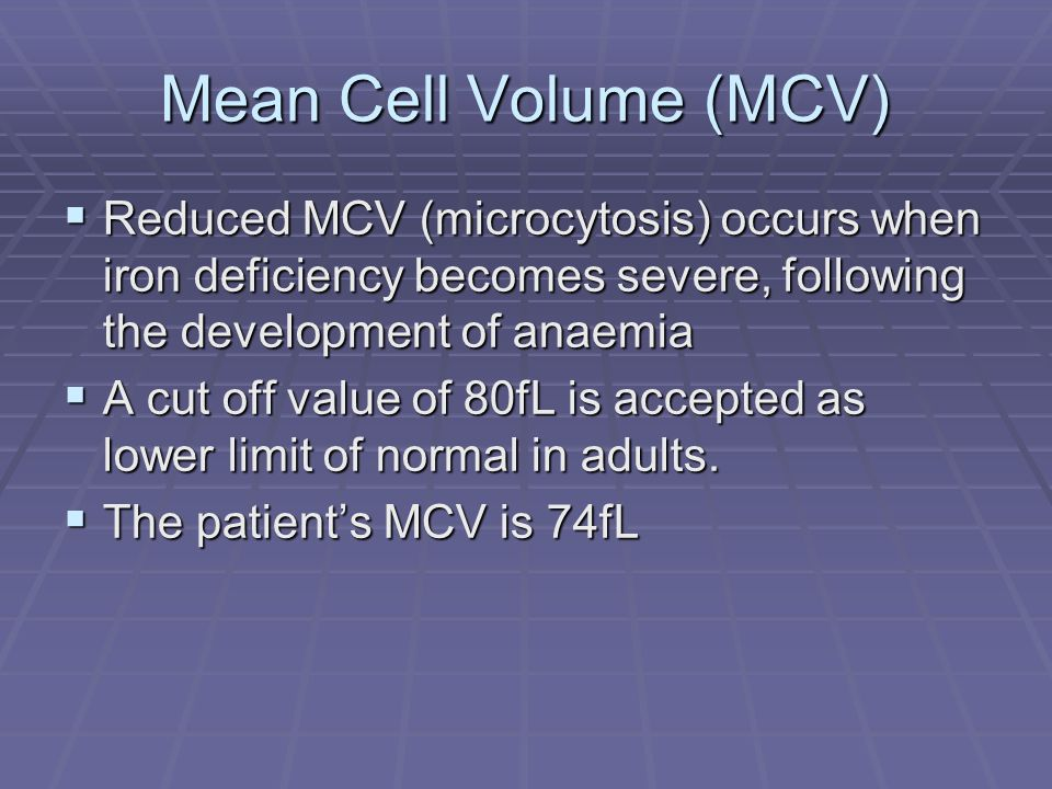 Mean Cell Volume (MCV) Reduced MCV (microcytosis) occurs when iron deficiency becomes severe, following the development of anaemia Reduced MCV (microc
