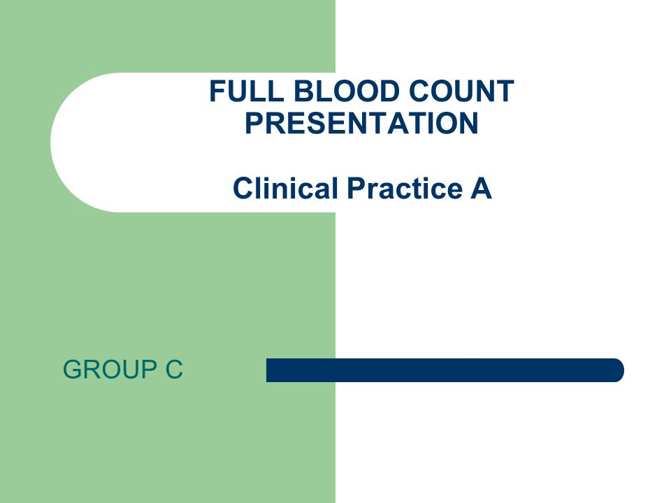 FULL BLOOD COUNT PRESENTATION Clinical Practice A GROUP C