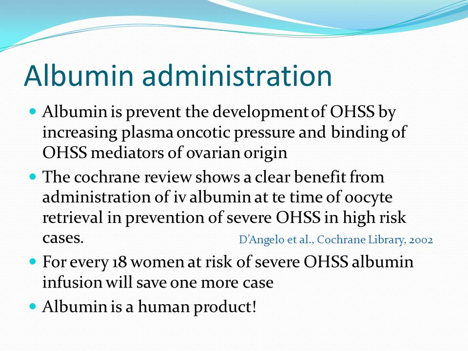 Albumin administration Albumin is prevent the development of OHSS by increasing plasma oncotic pressure and binding of OHSS mediators of ovarian origin The cochrane review shows a clear benefit from administration of iv albumin at te time of oocyte retrieval in prevention of severe OHSS in high risk cases.