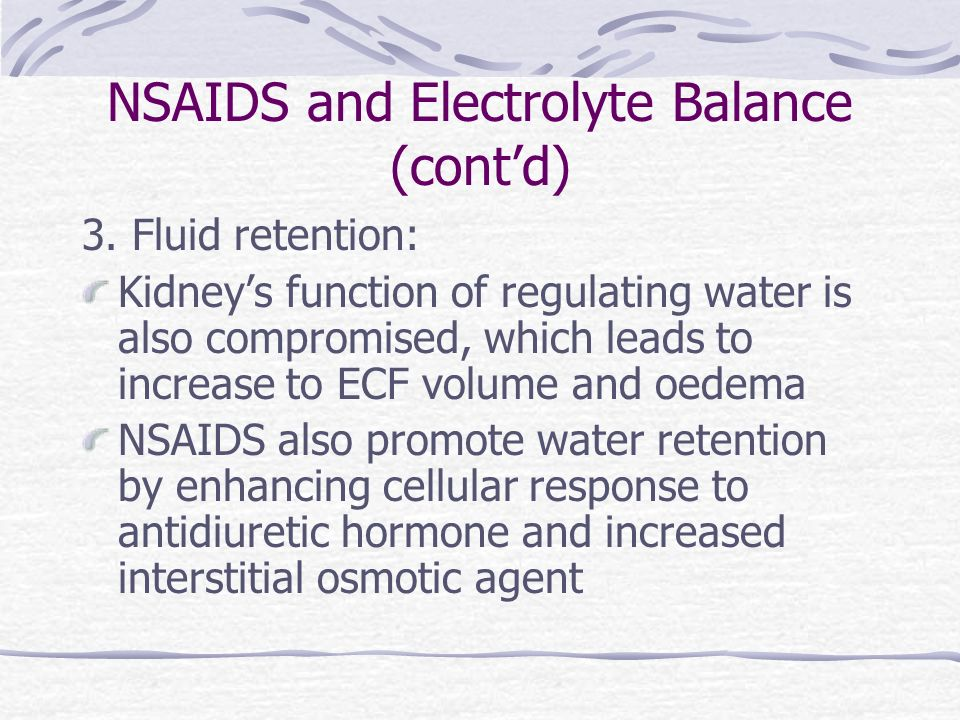 NSAIDS and Electrolyte Balance (contd) 3. Fluid retention: Kidneys function of regulating water is also compromised, which leads to increase to ECF vo