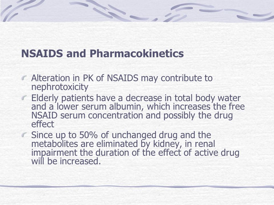 NSAIDS and Pharmacokinetics Alteration in PK of NSAIDS may contribute to nephrotoxicity Elderly patients have a decrease in total body water and a low