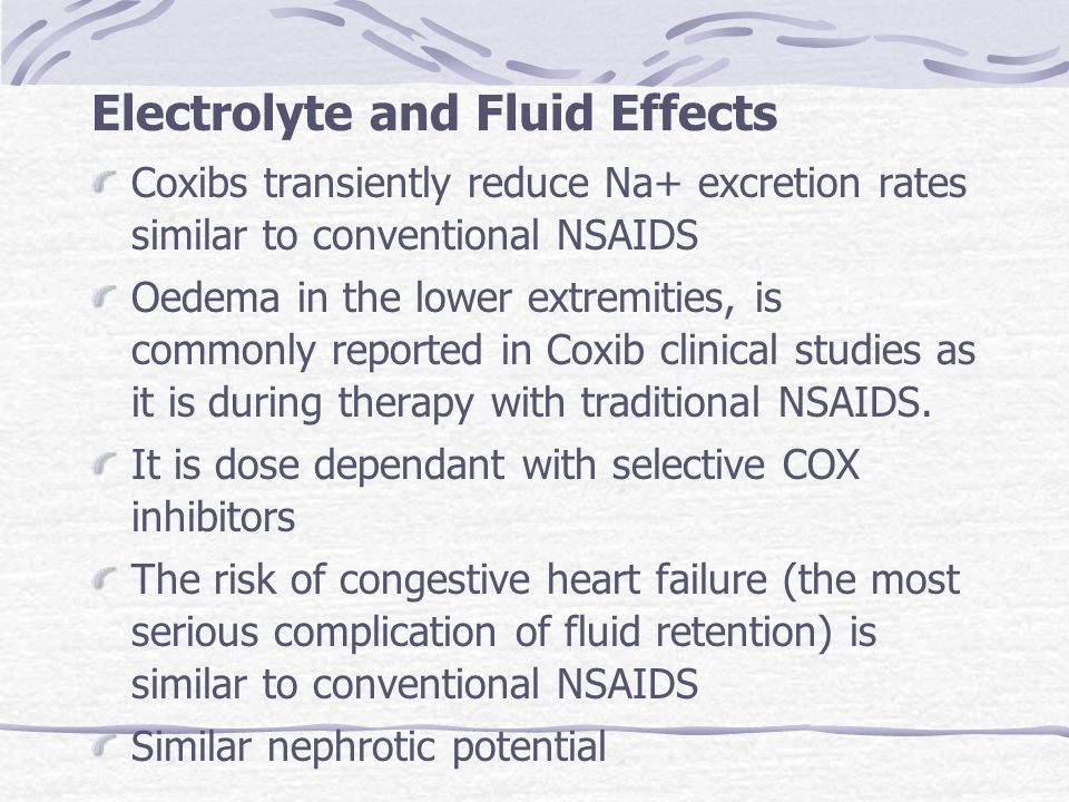 Electrolyte and Fluid Effects Coxibs transiently reduce Na+ excretion rates similar to conventional NSAIDS Oedema in the lower extremities, is commonl