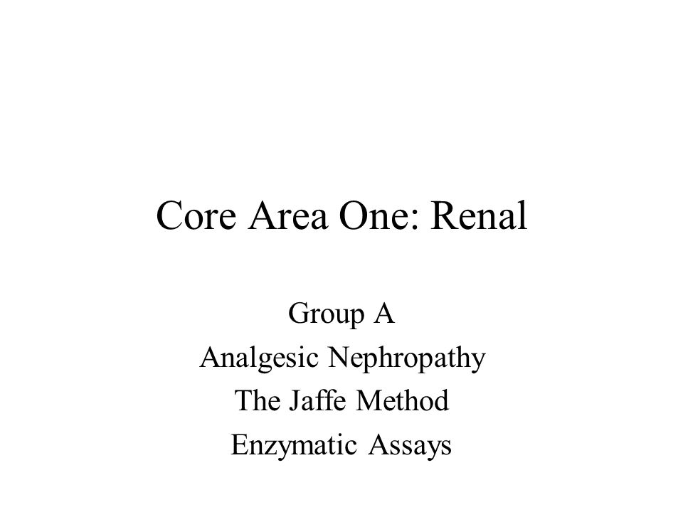 Core Area One: Renal Group A Analgesic Nephropathy The Jaffe Method Enzymatic Assays