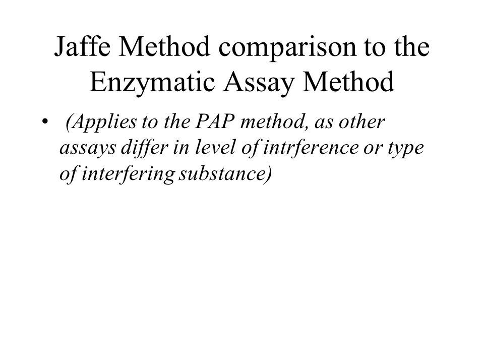 Jaffe Method comparison to the Enzymatic Assay Method (Applies to the PAP method, as other assays differ in level of intrference or type of interferin