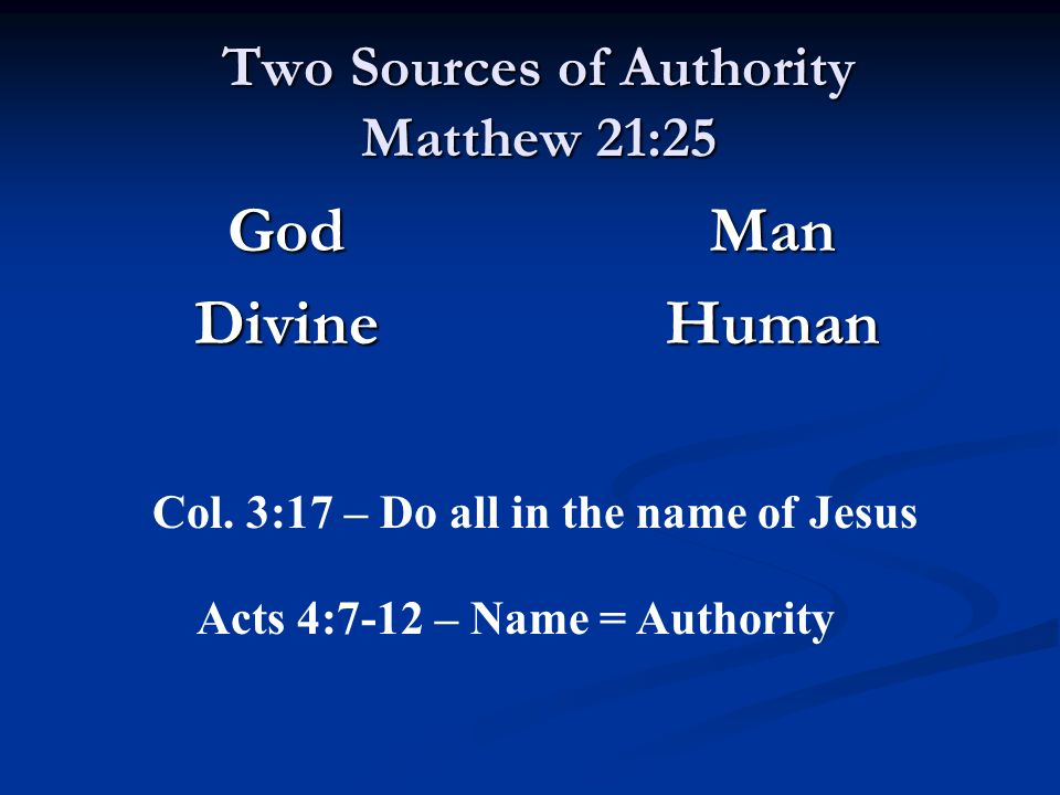 Two Sources of Authority Matthew 21:25 GodDivine Man Human Col. 3:17 – Do all in the name of Jesus Acts 4:7-12 – Name = Authority
