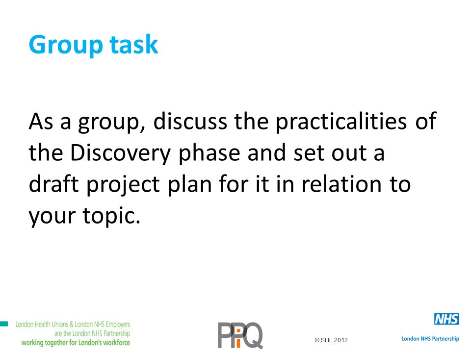© SHL 2012 Group task As a group, discuss the practicalities of the Discovery phase and set out a draft project plan for it in relation to your topic.