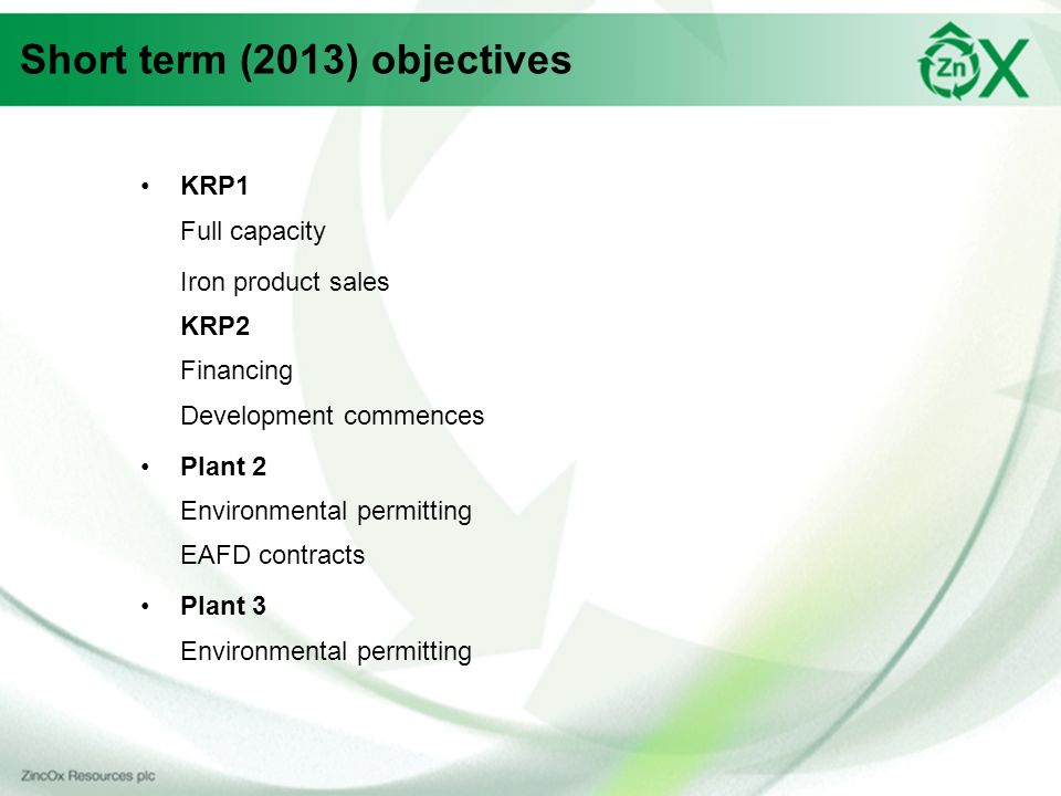 Short term (2013) objectives KRP1 Full capacity Iron product sales KRP2 Financing Development commences Plant 2 Environmental permitting EAFD contracts Plant 3 Environmental permitting