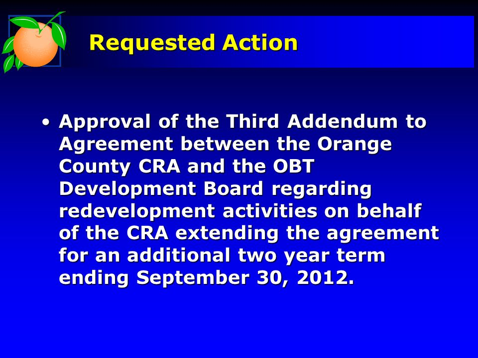 Requested Action Approval of the Third Addendum to Agreement between the Orange County CRA and the OBT Development Board regarding redevelopment activ