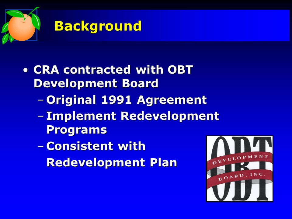Background CRA contracted with OBT Development BoardCRA contracted with OBT Development Board –Original 1991 Agreement –Implement Redevelopment Progra