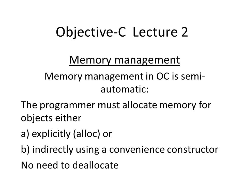 Objective-C Lecture 2 Memory management Memory management in OC is semi- automatic: The programmer must allocate memory for objects either a) explicitly (alloc) or b) indirectly using a convenience constructor No need to deallocate