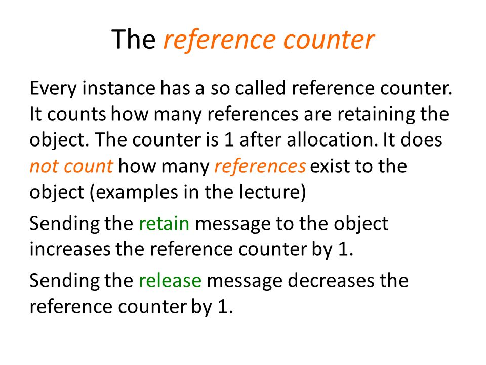 The reference counter Every instance has a so called reference counter. It counts how many references are retaining the object. The counter is 1 after