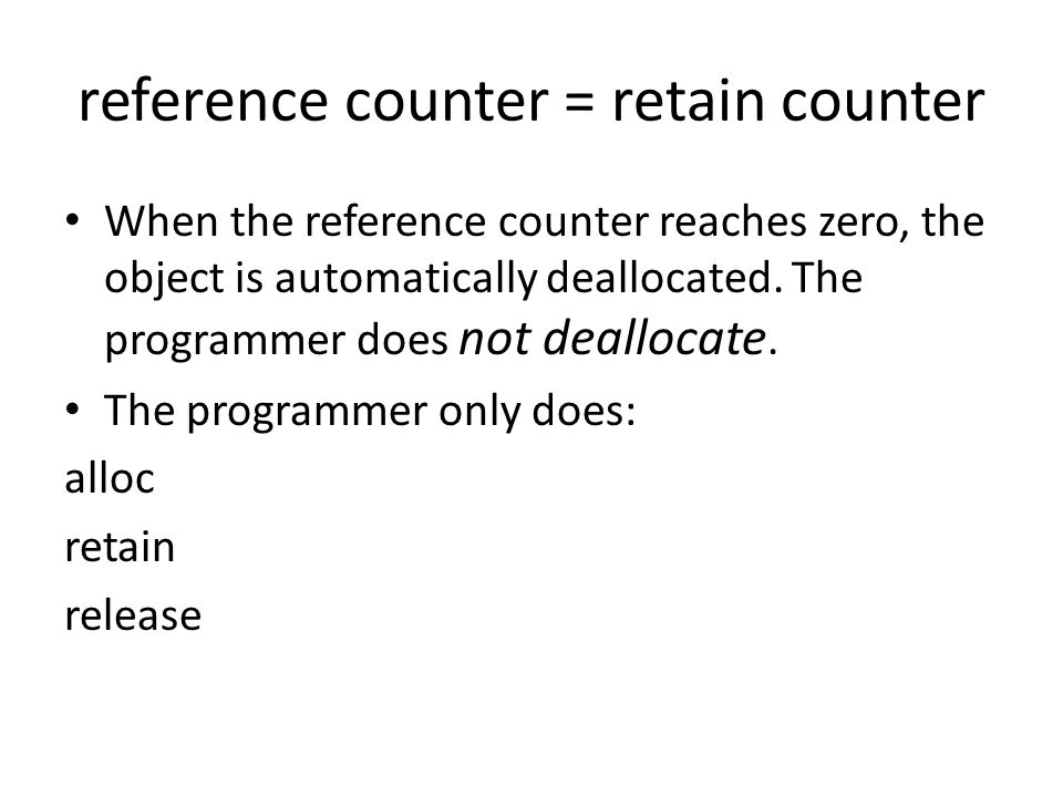 reference counter = retain counter When the reference counter reaches zero, the object is automatically deallocated. The programmer does not deallocat