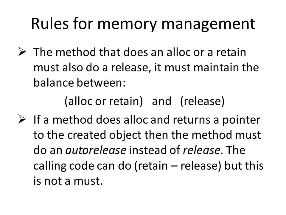 Rules for memory management The method that does an alloc or a retain must also do a release, it must maintain the balance between: (alloc or retain) and (release) If a method does alloc and returns a pointer to the created object then the method must do an autorelease instead of release.