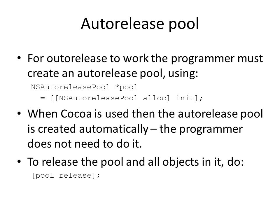 Autorelease pool For outorelease to work the programmer must create an autorelease pool, using: NSAutoreleasePool *pool = [[NSAutoreleasePool alloc] init]; When Cocoa is used then the autorelease pool is created automatically – the programmer does not need to do it.