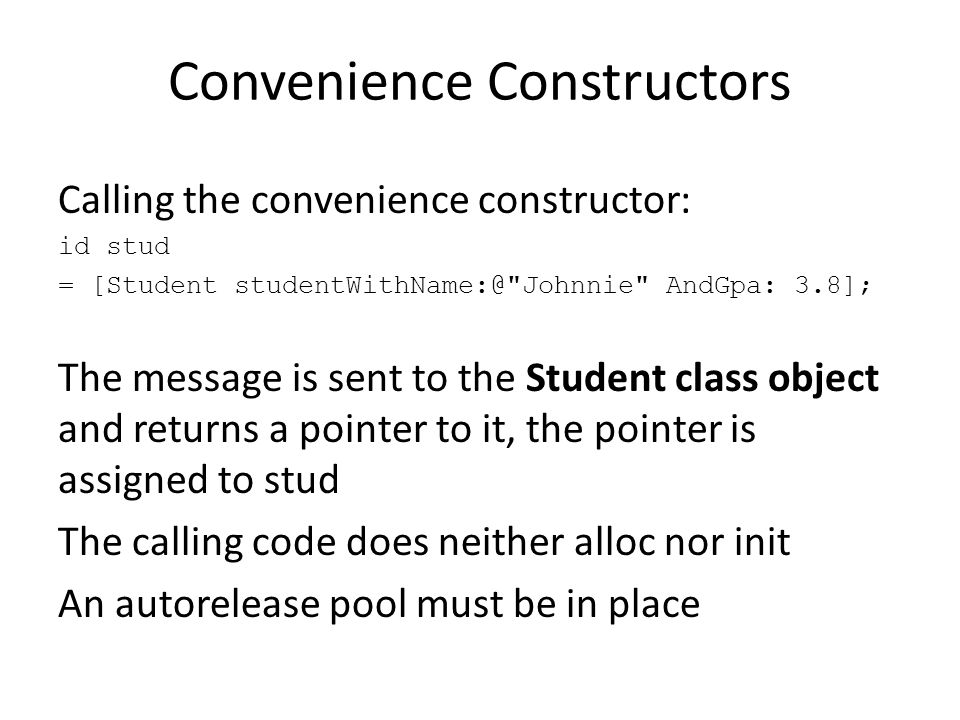 Convenience Constructors Calling the convenience constructor: id stud = [Student studentWithName:@ Johnnie AndGpa: 3.8]; The message is sent to the Student class object and returns a pointer to it, the pointer is assigned to stud The calling code does neither alloc nor init An autorelease pool must be in place